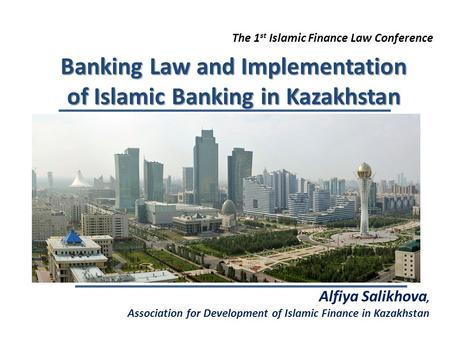 The 1 st Islamic Finance Law Conference Banking Law and Implementation of Islamic Banking in Kazakhstan Alfiya Salikhova, Association for Development of.