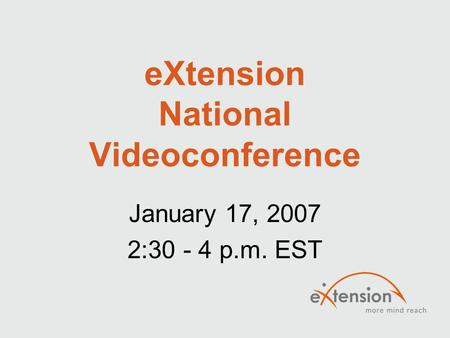 EXtension National Videoconference January 17, 2007 2:30 - 4 p.m. EST.