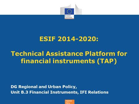 Regional Policy ESIF 2014-2020: Technical Assistance Platform for financial instruments (TAP) DG Regional and Urban Policy, Unit B.3 Financial Instruments,