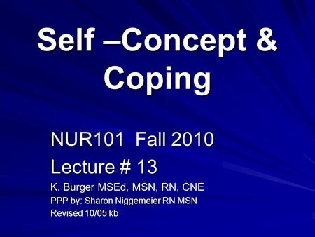 Self –Concept & Coping NUR101 Fall 2010 Lecture # 13 K. Burger MSEd, MSN, RN, CNE PPP by: Sharon Niggemeier RN MSN Revised 10/05 kb.