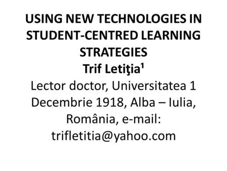 USING NEW TECHNOLOGIES IN STUDENT-CENTRED LEARNING STRATEGIES Trif Letiţia¹ Lector doctor, Universitatea 1 Decembrie 1918, Alba – Iulia, România, e-mail: