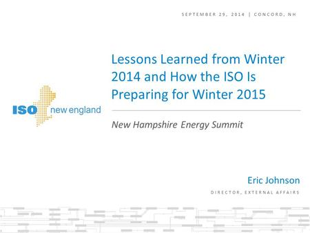 SEPTEMBER 29, 2014 | CONCORD, NH Eric Johnson DIRECTOR, EXTERNAL AFFAIRS New Hampshire Energy Summit Lessons Learned from Winter 2014 and How the ISO Is.