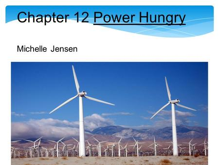 Chapter 12 Power Hungry Michelle Jensen. Chapter 12 Wind Power reduces the need for Natural Gas Pickens Plan relies on the theory that increasing the.