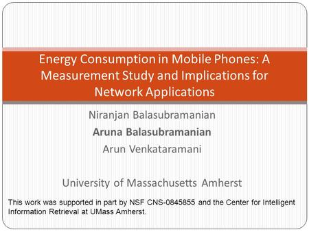 Niranjan Balasubramanian Aruna Balasubramanian Arun Venkataramani University of Massachusetts Amherst Energy Consumption in Mobile Phones: A Measurement.