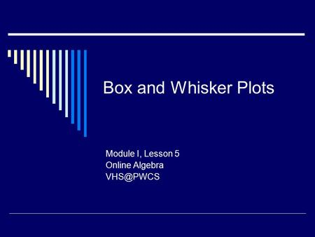 Box and Whisker Plots Module I, Lesson 5 Online Algebra