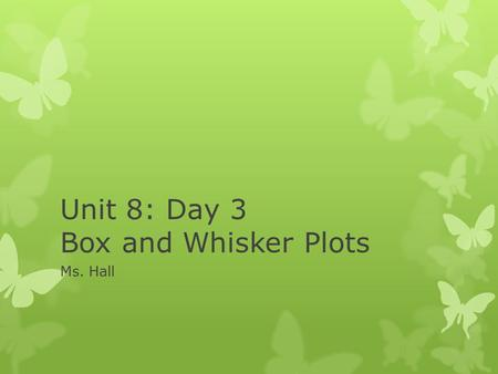 Unit 8: Day 3 Box and Whisker Plots Ms. Hall. Too bad this is not a box and whisker plot, but it is a great way to remember it!