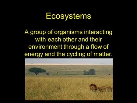 Ecosystems A group of organisms interacting with each other and their environment through a flow of energy and the cycling of matter.