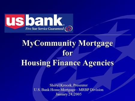 MyCommunity Mortgage for Housing Finance Agencies Sheryl Krocek, Presenter U.S. Bank Home Mortgage – MRBP Division January 24, 2005.