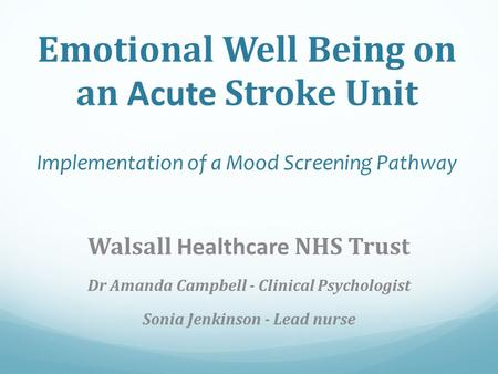Emotional Well Being on an Acute Stroke Unit Implementation of a Mood Screening Pathway Walsall Healthcare NHS Trust Dr Amanda Campbell - Clinical Psychologist.
