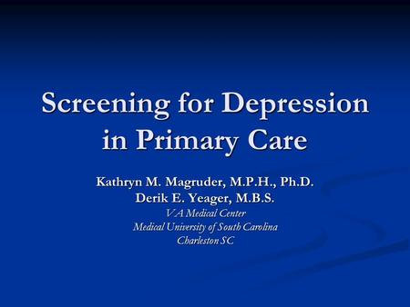 Screening for Depression in Primary Care Kathryn M. Magruder, M.P.H., Ph.D. Derik E. Yeager, M.B.S. VA Medical Center Medical University of South Carolina.