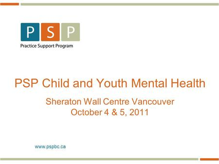 Www.pspbc.ca PSP Child and Youth Mental Health Sheraton Wall Centre Vancouver October 4 & 5, 2011.
