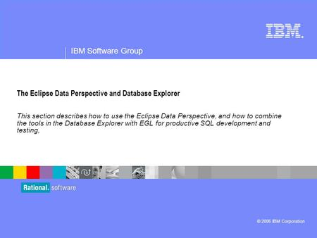 ® IBM Software Group © 2006 IBM Corporation The Eclipse Data Perspective and Database Explorer This section describes how to use the Eclipse Data Perspective,