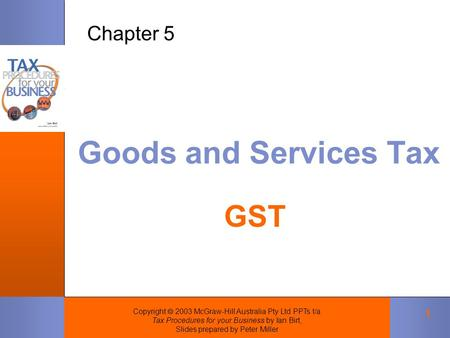 Copyright  2003 McGraw-Hill Australia Pty Ltd PPTs t/a Tax Procedures for your Business by Ian Birt, Slides prepared by Peter Miller 1 Goods and Services.