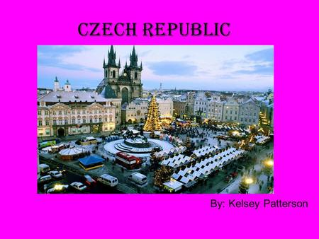 Czech Republic By: Kelsey Patterson. Why I Went to the Czech Republic I won a contest! I went to my dad's work for bring your child to work day. They.