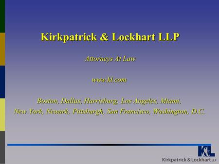 Kirkpatrick & Lockhart LLP Attorneys At Law www.kl.com Boston, Dallas, Harrisburg, Los Angeles, Miami, New York, Newark, Pittsburgh, San Francisco, Washington,