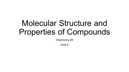 Molecular Structure and Properties of Compounds Chemistry 30 Unit 2.