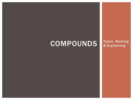 Types, Naming & Explaining COMPOUNDS. Learning Goals I CAN EXPLAIN THE PROPERTIES OF IONIC & MOLECULAR COMPOUNDS.