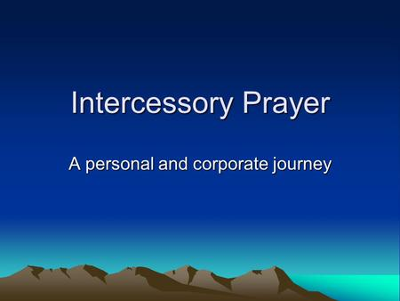 Intercessory Prayer A personal and corporate journey.