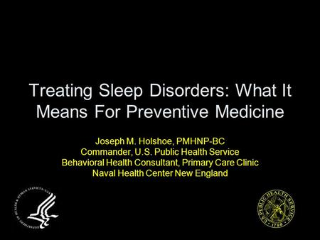 Treating Sleep Disorders: What It Means For Preventive Medicine Joseph M. Holshoe, PMHNP-BC Commander, U.S. Public Health Service Behavioral Health Consultant,