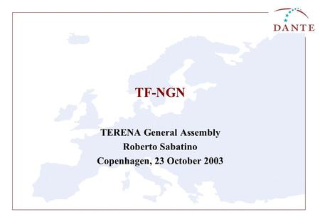 TF-NGN TERENA General Assembly Roberto Sabatino Copenhagen, 23 October 2003.