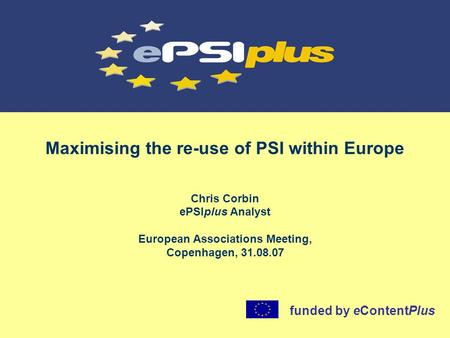 Maximising the re-use of PSI within Europe Chris Corbin ePSIplus Analyst European Associations Meeting, Copenhagen, 31.08.07 funded by eContentPlus.