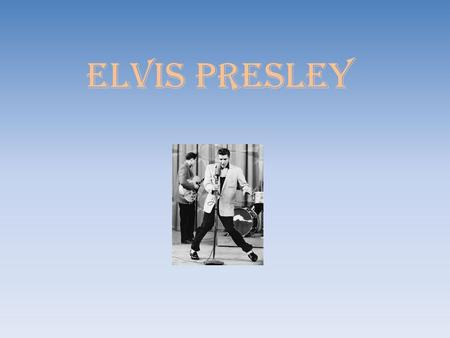 ELVIS PRESLEY. Elvis Presley was an American singer and actor. He was known as the King of Rock and Roll.