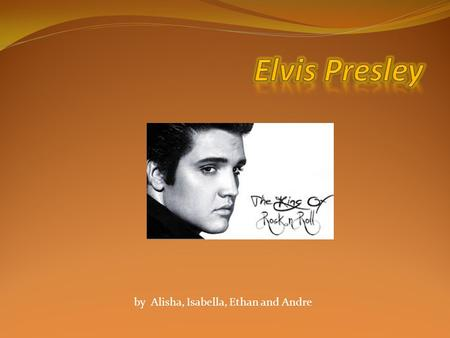 By Alisha, Isabella, Ethan and Andre. Elvis Aaron Presley Born January 1935 Mississippi USA Died August 1977 Aged 42 He was a actor and singer Recording.