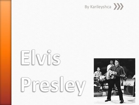 By Karileyshca. Elvis Presley was born January 8 1935 in Tupelo Mississippi Elvis got married with Priscilla and had a baby named Lisa Presley Elvis also.