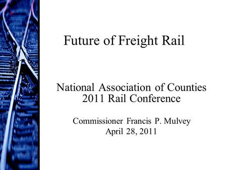 Future of Freight Rail National Association of Counties 2011 Rail Conference Commissioner Francis P. Mulvey April 28, 2011.