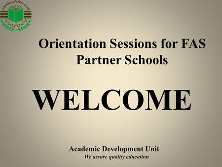 Academic Development Unit We assure quality education Orientation Sessions <strong>for</strong> FAS Partner Schools WELCOME.