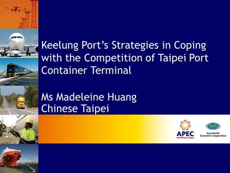 Keelung Port's Strategies in Coping with the Competition of Taipei Port Container Terminal Ms Madeleine Huang Chinese Taipei.