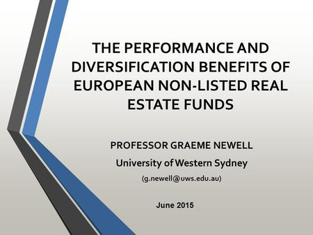 THE PERFORMANCE AND DIVERSIFICATION BENEFITS OF EUROPEAN NON-LISTED REAL ESTATE FUNDS PROFESSOR GRAEME NEWELL University of Western Sydney