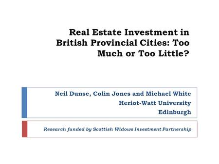 Real Estate Investment in British Provincial Cities: Too Much or Too Little? Neil Dunse, Colin Jones and Michael White Heriot-Watt University Edinburgh.
