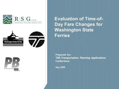 May 2009 Evaluation of Time-of- Day Fare Changes for Washington State Ferries Prepared for: TRB Transportation Planning Applications Conference.