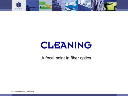 © DIAMOND SA / 01-02 / 1 CLEANING A focal point in fiber optics.