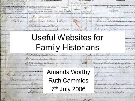 Useful Websites for Family Historians Amanda Worthy Ruth Cammies 7 th July 2006.