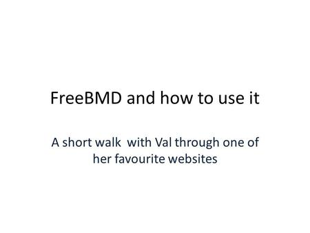 FreeBMD and how to use it A short walk with Val through one of her favourite websites.