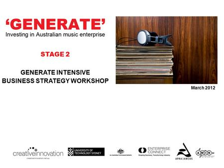 GENERATE INTENSIVE BUSINESS STRATEGY WORKSHOP March 2012 STAGE 2.