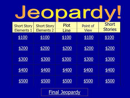 Short Story Elements 1 Short Story Elements 2 Plot Line Point of View Short Stories $100 $200 $300 $400 $500 $100 $200 $300 $400 $500 Final Jeopardy.