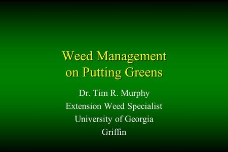 Weed Management on Putting Greens Dr. Tim R. Murphy Extension Weed Specialist University of Georgia Griffin.