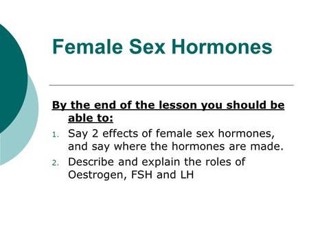 Female Sex Hormones By the end of the lesson you should be able to: 1. Say 2 effects of female sex hormones, and say where the hormones are made. 2. Describe.