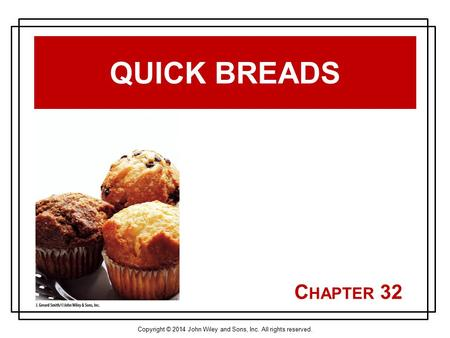 Copyright © 2014 John Wiley and Sons, Inc. All rights reserved. C HAPTER 32 QUICK BREADS.