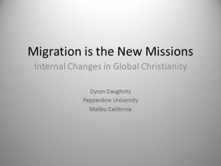 Migration is the New Missions Internal Changes in Global Christianity Dyron Daughrity Pepperdine University Malibu California.