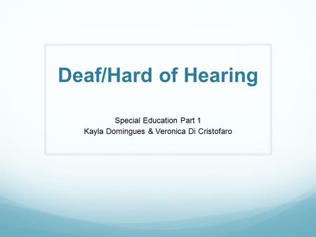 Deaf/Hard of Hearing Special Education Part 1 Kayla Domingues & Veronica Di Cristofaro.