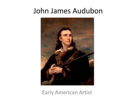 John James Audubon Early American Artist. The National Gallery of Art John James Audubon: The Birds of American Video Answer the questions on the handout.