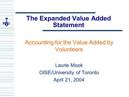 The Expanded Value Added Statement Accounting for the Value Added by Volunteers Laurie Mook OISE/University of Toronto April 21, 2004.