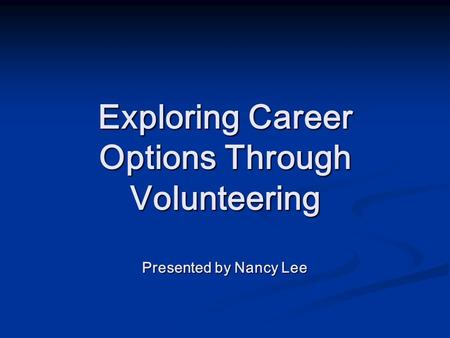 Exploring Career Options Through Volunteering Presented by Nancy Lee.