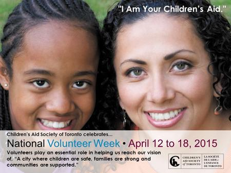 I Am Your Children's Aid. Children's Aid Society of Toronto celebrates... National Volunteer Week April 12 to 18, 2015 Volunteers play an essential role.