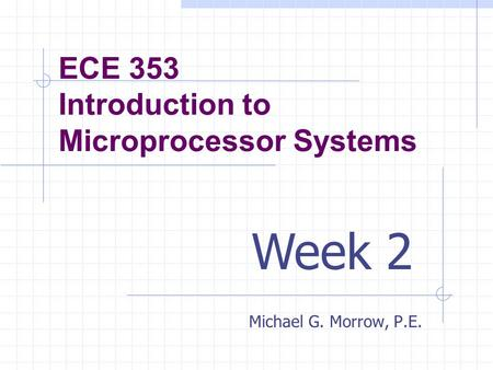 ECE 353 Introduction to Microprocessor Systems Michael G. Morrow, P.E. Week 2.