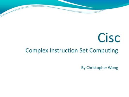 Cisc Complex Instruction Set Computing By Christopher Wong.